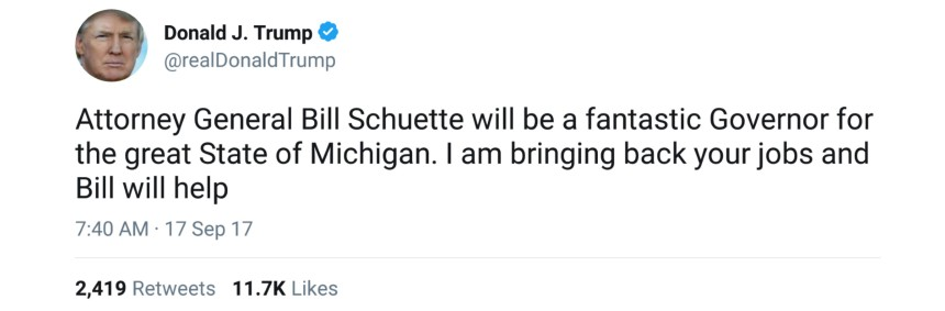 "@realDonaldTrump: ""Attorney General Bill Schuette will be a fantastic Governor for the great State of Michigan. I am bringing back your jobs and Bill will help"""